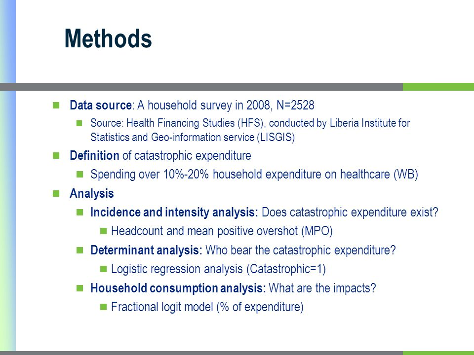 Methods Data source : A household survey in 2008, N=2528 Source: Health Financing Studies (HFS), conducted by Liberia Institute for Statistics and Geo-information service (LISGIS) Definition of catastrophic expenditure Spending over 10%-20% household expenditure on healthcare (WB) Analysis Incidence and intensity analysis: Does catastrophic expenditure exist.