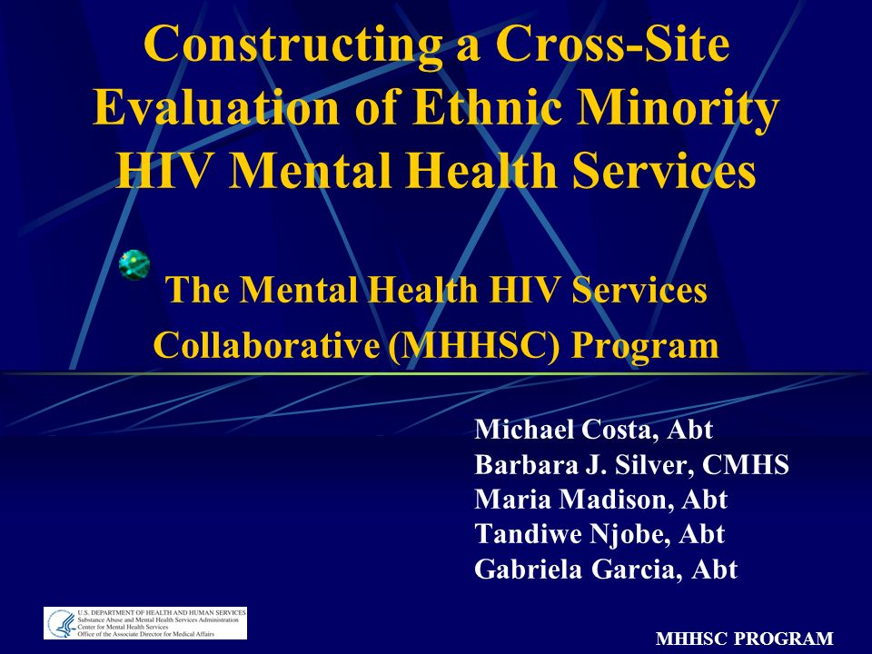 MHHSC PROGRAM Constructing a Cross-Site Evaluation of Ethnic Minority HIV Mental Health Services The Mental Health HIV Services Collaborative (MHHSC) Program Michael Costa, Abt Barbara J.