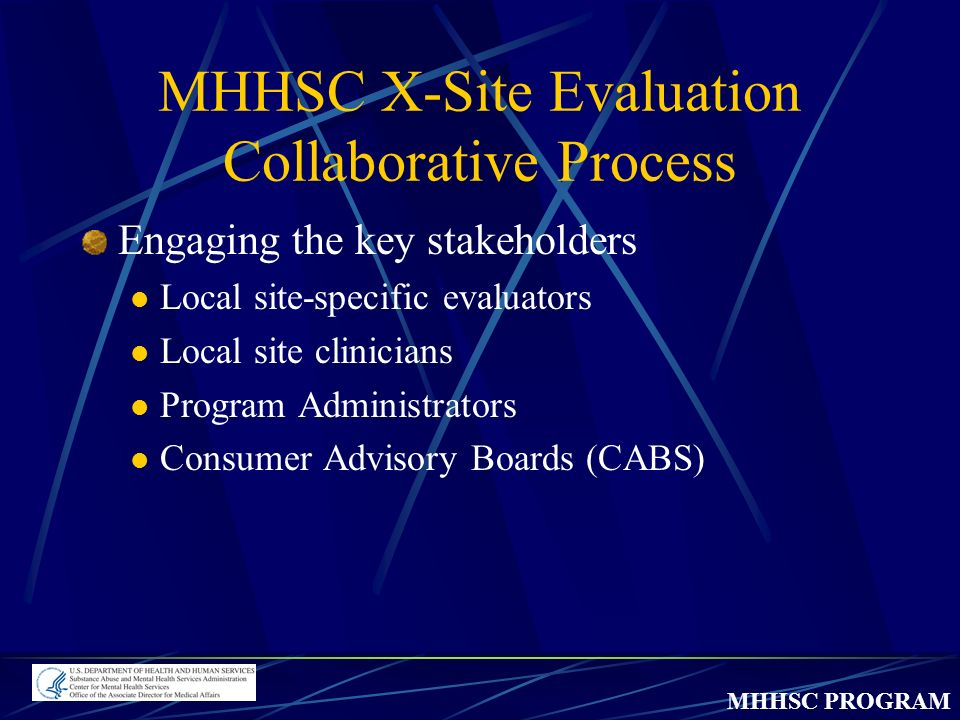 MHHSC PROGRAM MHHSC X-Site Evaluation Collaborative Process Engaging the key stakeholders Local site-specific evaluators Local site clinicians Program Administrators Consumer Advisory Boards (CABS)