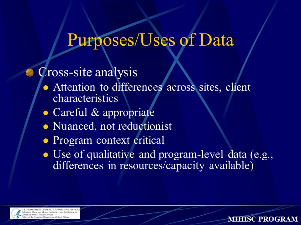 MHHSC PROGRAM Purposes/Uses of Data Cross-site analysis Attention to differences across sites, client characteristics Careful & appropriate Nuanced, not reductionist Program context critical Use of qualitative and program-level data (e.g., differences in resources/capacity available)