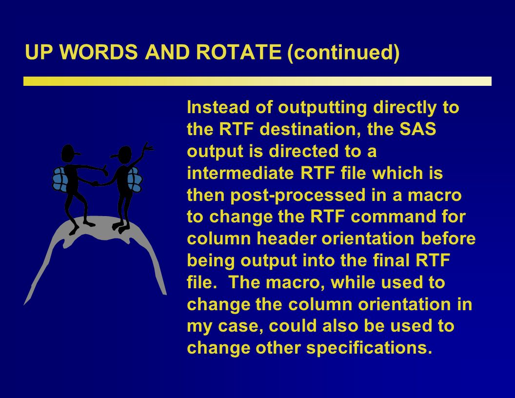 UP WORDS AND ROTATE (continued) It follows, then, that one could determine the command used to rotate column headers by reviewing the original RTF file produced by SAS and the post-edited file in Microsoft Word®.