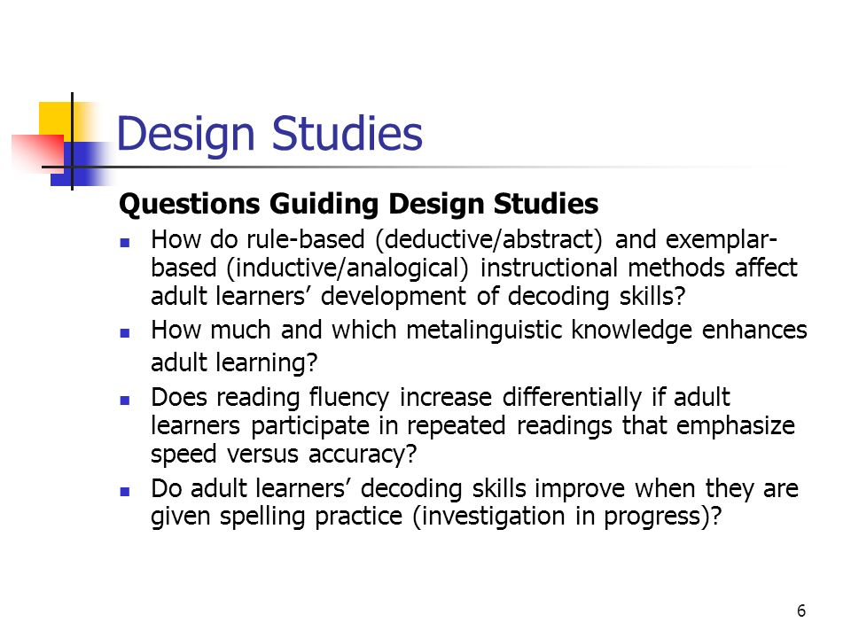 5 Design Studies Purpose Generate hypotheses about role of decoding in adults learning to read and test them in situ, so that practices can be impleme