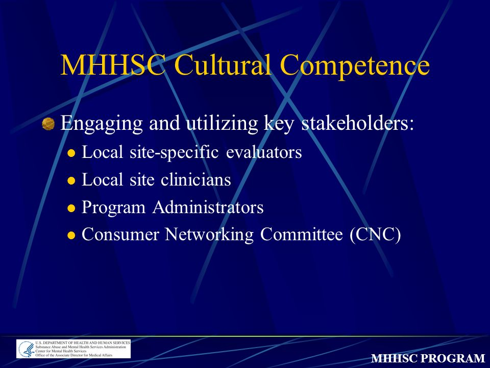 MHHSC PROGRAM MHHSC Cultural Competence Engaging and utilizing key stakeholders: Local site-specific evaluators Local site clinicians Program Administrators Consumer Networking Committee (CNC)