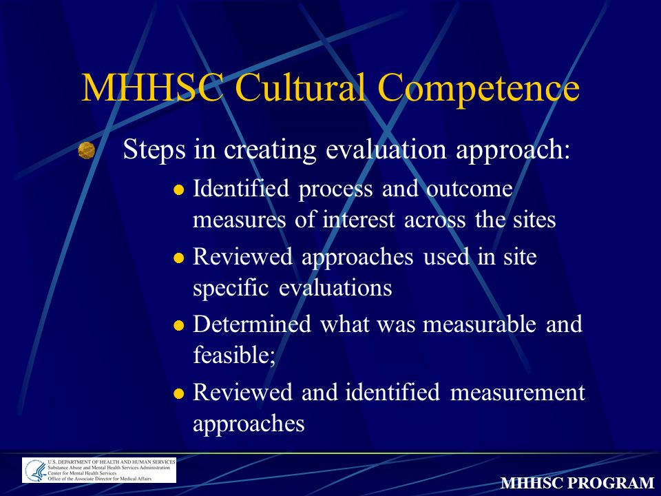 MHHSC PROGRAM MHHSC Cultural Competence Steps in creating evaluation approach: Identified process and outcome measures of interest across the sites Reviewed approaches used in site specific evaluations Determined what was measurable and feasible; Reviewed and identified measurement approaches