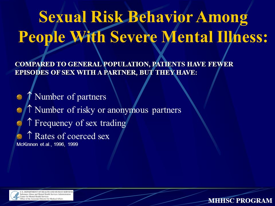 MHHSC PROGRAM Number of partners Number of risky or anonymous partners Frequency of sex trading Rates of coerced sex McKinnon et.al., 1996, 1999 COMPARED TO GENERAL POPULATION, PATIENTS HAVE FEWER EPISODES OF SEX WITH A PARTNER, BUT THEY HAVE: Sexual Risk Behavior Among People With Severe Mental Illness: