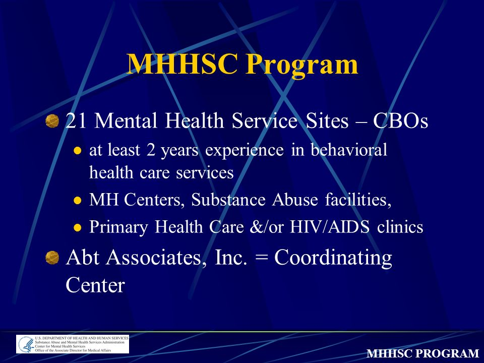 MHHSC PROGRAM MHHSC Program 21 Mental Health Service Sites – CBOs at least 2 years experience in behavioral health care services MH Centers, Substance Abuse facilities, Primary Health Care &/or HIV/AIDS clinics Abt Associates, Inc.