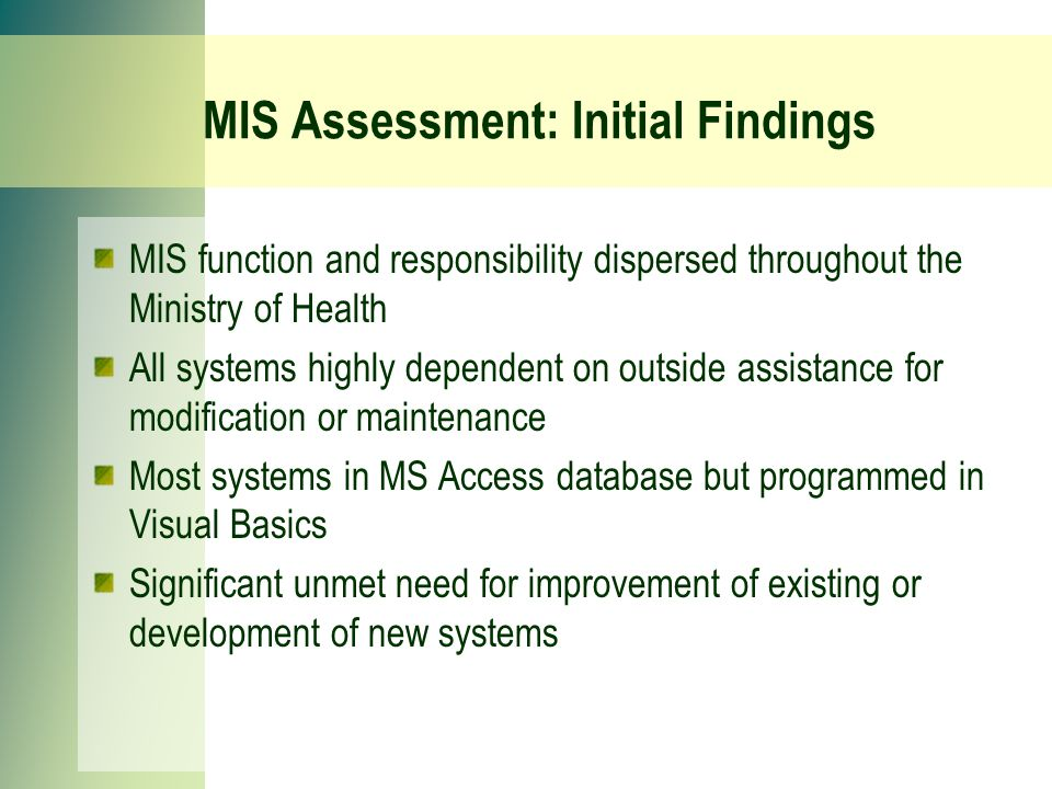 MIS Assessment: Initial Findings MIS function and responsibility dispersed throughout the Ministry of Health All systems highly dependent on outside assistance for modification or maintenance Most systems in MS Access database but programmed in Visual Basics Significant unmet need for improvement of existing or development of new systems