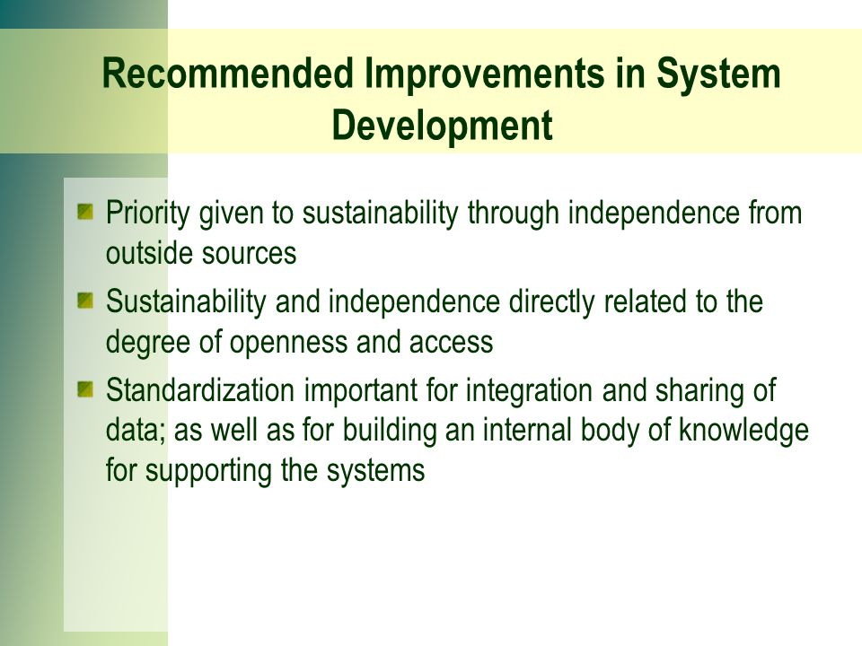 Recommended Improvements in System Development Priority given to sustainability through independence from outside sources Sustainability and independence directly related to the degree of openness and access Standardization important for integration and sharing of data; as well as for building an internal body of knowledge for supporting the systems