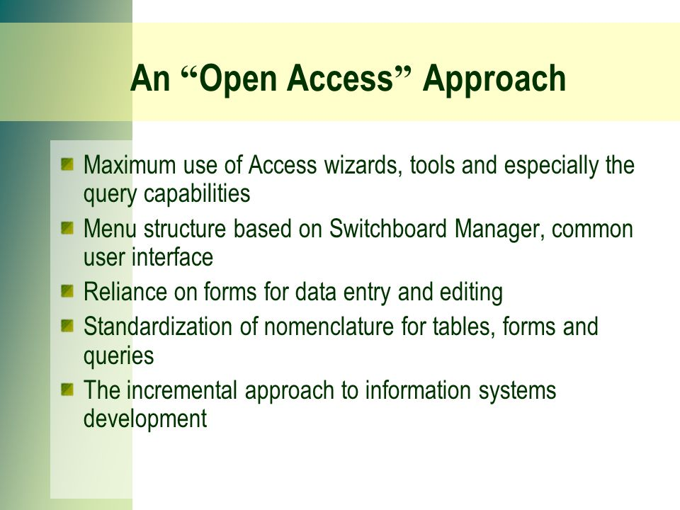 An Open Access Approach Maximum use of Access wizards, tools and especially the query capabilities Menu structure based on Switchboard Manager, common user interface Reliance on forms for data entry and editing Standardization of nomenclature for tables, forms and queries The incremental approach to information systems development