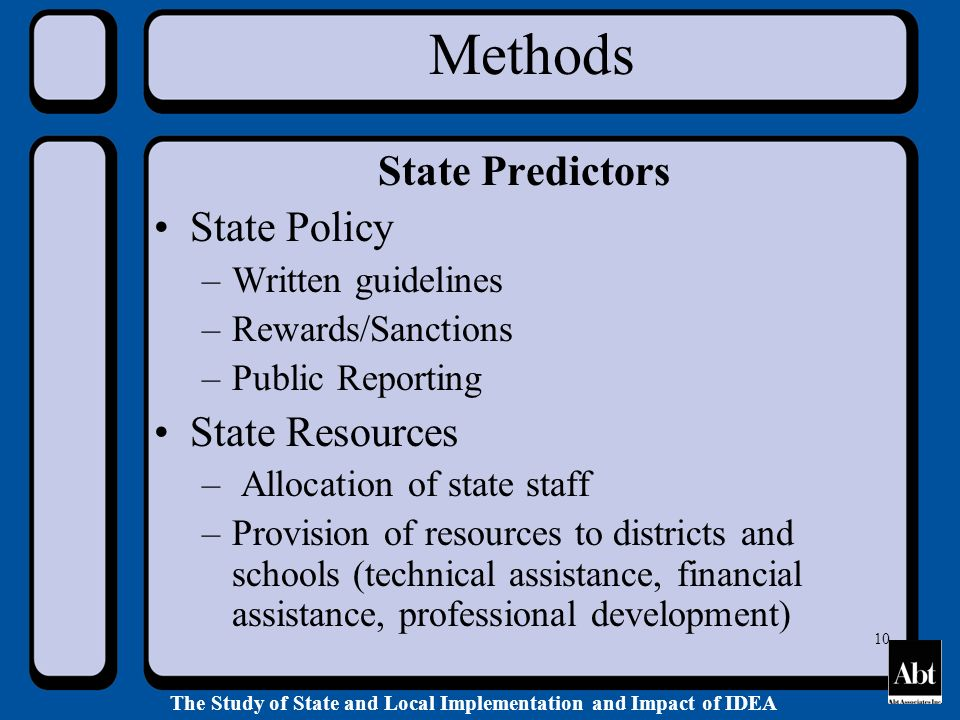 The Study of State and Local Implementation and Impact of IDEA 10 Methods State Predictors State Policy –Written guidelines –Rewards/Sanctions –Public Reporting State Resources – Allocation of state staff –Provision of resources to districts and schools (technical assistance, financial assistance, professional development)