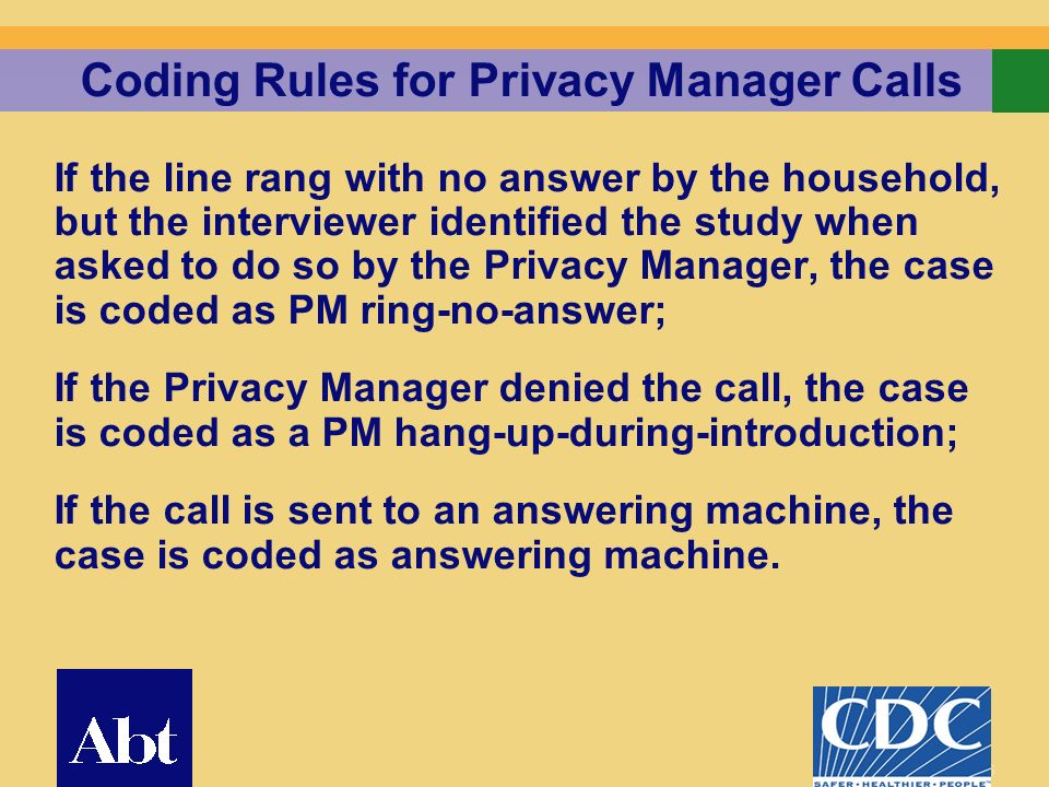 16 Coding Rules for Privacy Manager Calls If the line rang with no answer by the household, but the interviewer identified the study when asked to do so by the Privacy Manager, the case is coded as PM ring-no-answer; If the Privacy Manager denied the call, the case is coded as a PM hang-up-during-introduction; If the call is sent to an answering machine, the case is coded as answering machine.