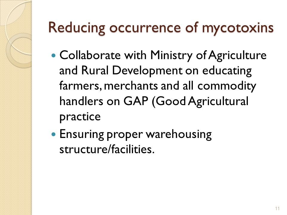Reducing occurrence of mycotoxins Collaborate with Ministry of Agriculture and Rural Development on educating farmers, merchants and all commodity handlers on GAP (Good Agricultural practice Ensuring proper warehousing structure/facilities.
