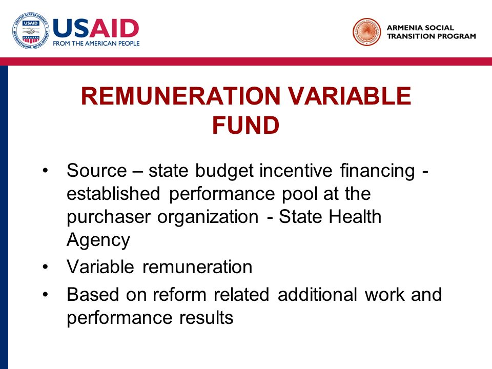 REMUNERATION VARIABLE FUND Source – state budget incentive financing - established performance pool at the purchaser organization - State Health Agency Variable remuneration Based on reform related additional work and performance results