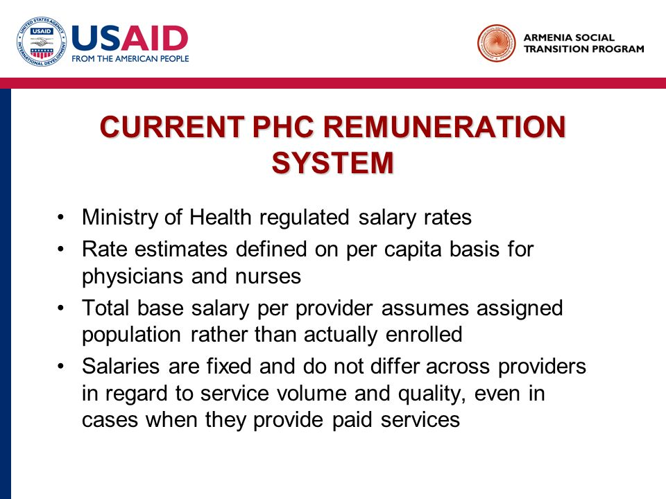 CURRENT PHC REMUNERATION SYSTEM Ministry of Health regulated salary rates Rate estimates defined on per capita basis for physicians and nurses Total base salary per provider assumes assigned population rather than actually enrolled Salaries are fixed and do not differ across providers in regard to service volume and quality, even in cases when they provide paid services