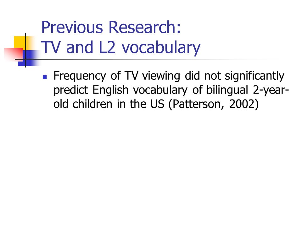 Previous Research: TV and L2 vocabulary Frequency of TV viewing did not significantly predict English vocabulary of bilingual 2-year- old children in the US (Patterson, 2002)