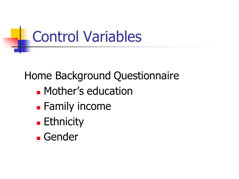 Control Variables Home Background Questionnaire Mothers education Family income Ethnicity Gender