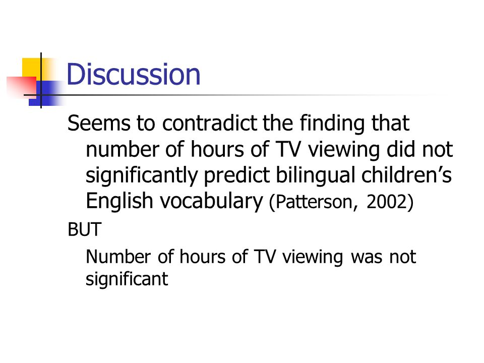 Discussion Seems to contradict the finding that number of hours of TV viewing did not significantly predict bilingual childrens English vocabulary (Patterson, 2002) BUT Number of hours of TV viewing was not significant