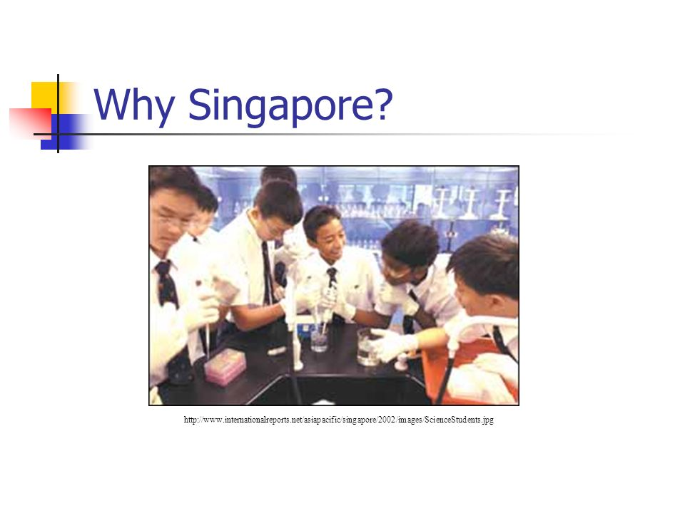 Why Singapore? http://www.internationalreports.net/asiapacific/singapore/2002/images/ScienceStudents.jpg