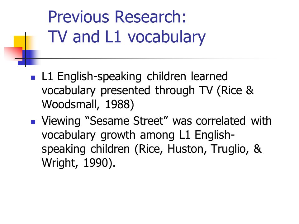Previous Research: TV and L2 vocabulary Home TV viewing significantly predicted Spanish-English bilingual childrens receptive and expressive English vocabulary at the beginning and end of kindergarten in the US (Uchikoshi, 2004).
