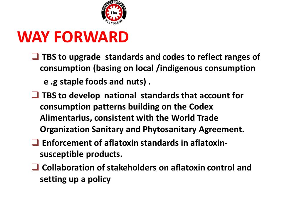 WAY FORWARD TBS to upgrade standards and codes to reflect ranges of consumption (basing on local /indigenous consumption e.g staple foods and nuts).