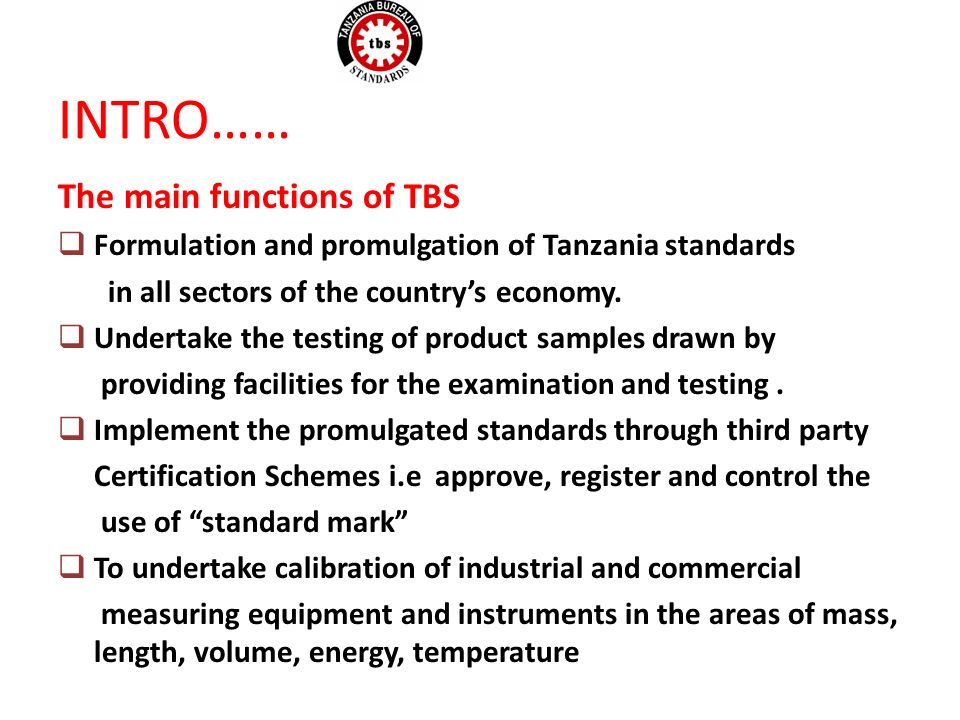 INTRO…… The main functions of TBS Formulation and promulgation of Tanzania standards in all sectors of the countrys economy.