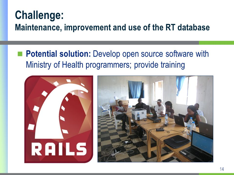 14 Potential solution: Develop open source software with Ministry of Health programmers; provide training Challenge: Maintenance, improvement and use