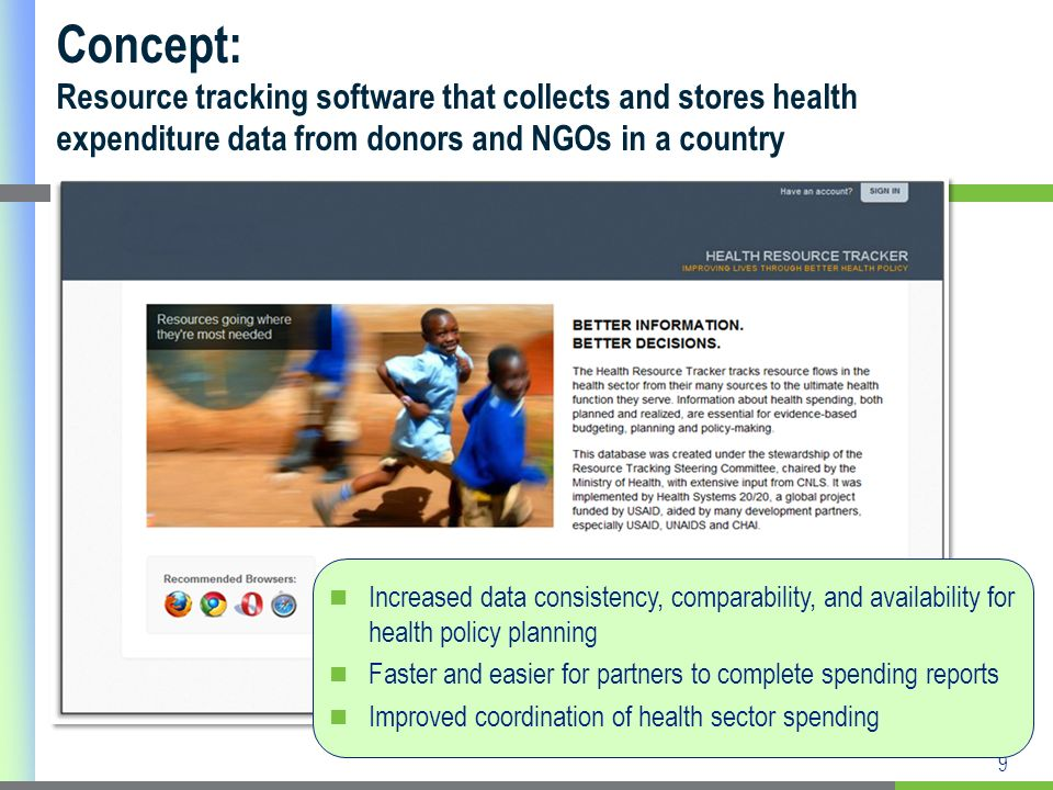 9 Concept: Resource tracking software that collects and stores health expenditure data from donors and NGOs in a country Increased data consistency, comparability, and availability for health policy planning Faster and easier for partners to complete spending reports Improved coordination of health sector spending