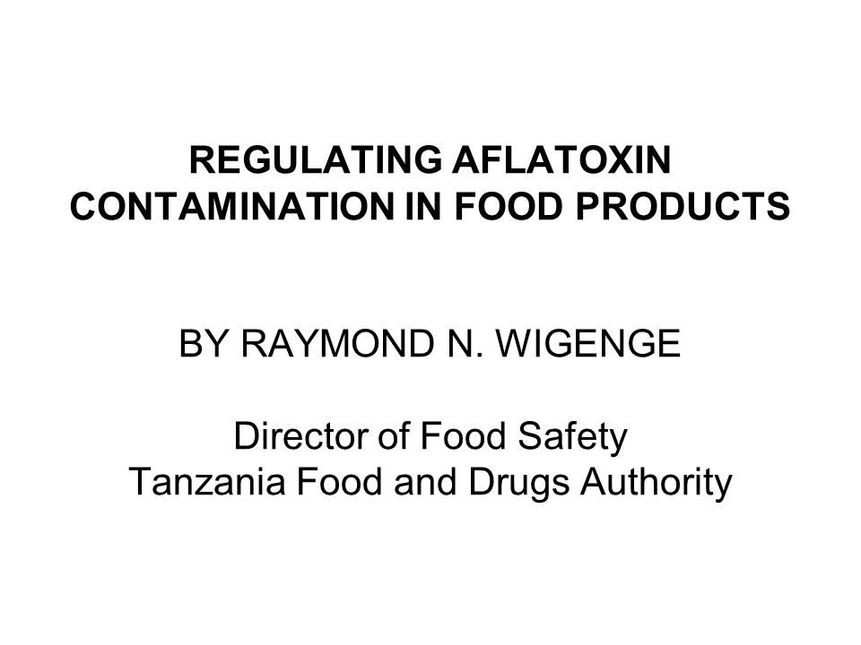 REGULATING AFLATOXIN CONTAMINATION IN FOOD PRODUCTS BY RAYMOND N. WIGENGE Director of Food Safety Tanzania Food and Drugs Authority