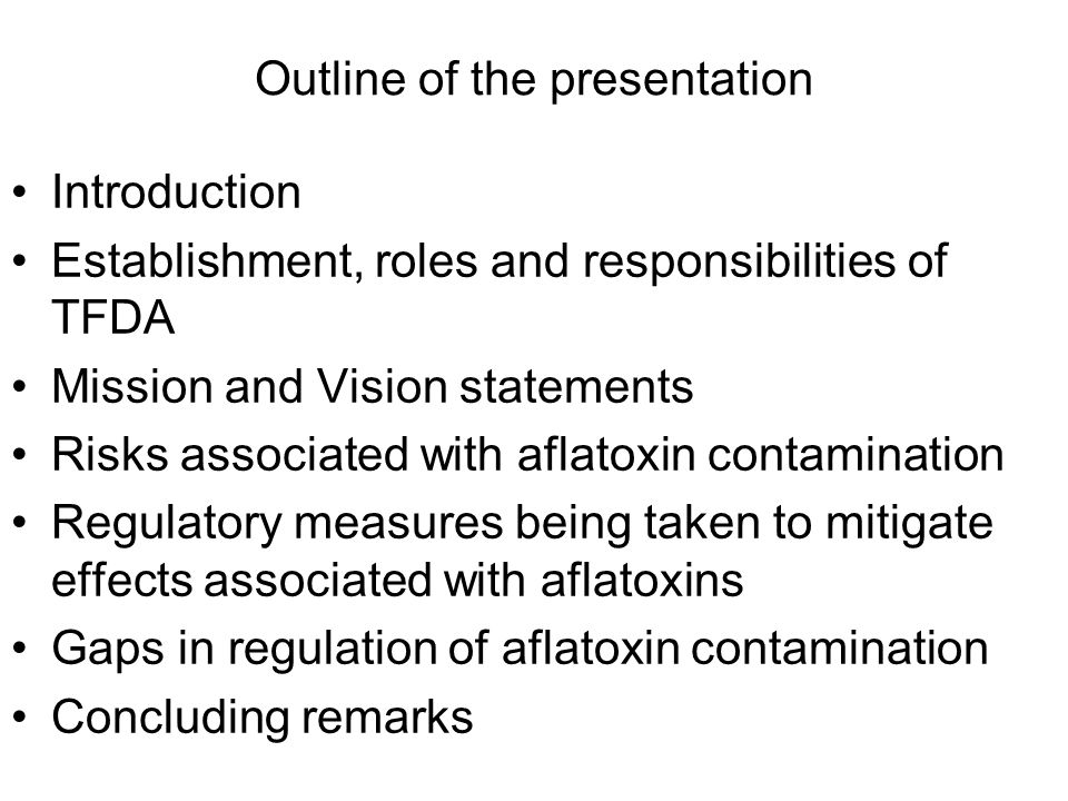 Outline of the presentation Introduction Establishment, roles and responsibilities of TFDA Mission and Vision statements Risks associated with aflatoxin contamination Regulatory measures being taken to mitigate effects associated with aflatoxins Gaps in regulation of aflatoxin contamination Concluding remarks