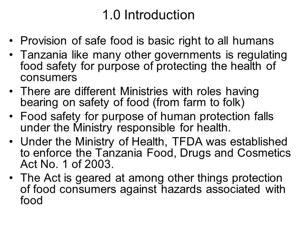 1.0 Introduction Provision of safe food is basic right to all humans Tanzania like many other governments is regulating food safety for purpose of protecting the health of consumers There are different Ministries with roles having bearing on safety of food (from farm to folk) Food safety for purpose of human protection falls under the Ministry responsible for health.