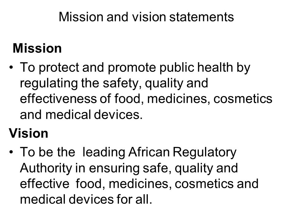 Mission and vision statements Mission To protect and promote public health by regulating the safety, quality and effectiveness of food, medicines, cosmetics and medical devices.