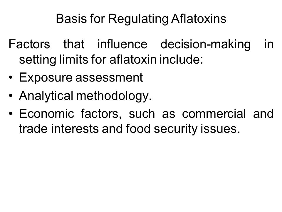 Basis for Regulating Aflatoxins Factors that influence decision-making in setting limits for aflatoxin include: Exposure assessment Analytical methodology.