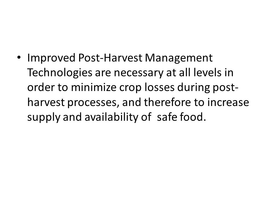 Improved Post-Harvest Management Technologies are necessary at all levels in order to minimize crop losses during post- harvest processes, and therefo