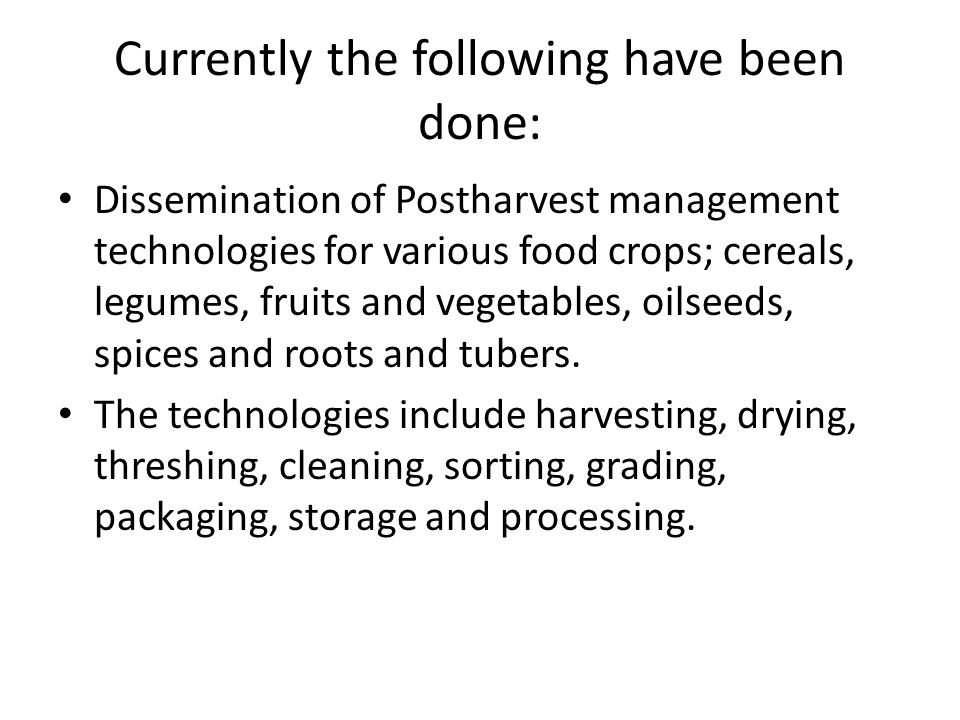 Currently the following have been done: Dissemination of Postharvest management technologies for various food crops; cereals, legumes, fruits and vege
