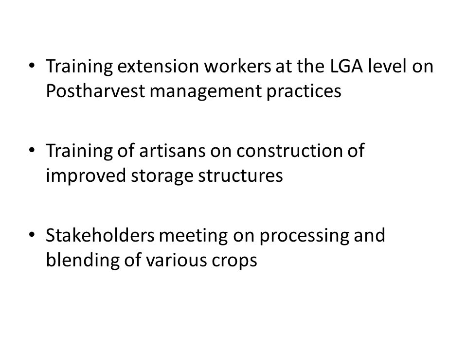 Training extension workers at the LGA level on Postharvest management practices Training of artisans on construction of improved storage structures St