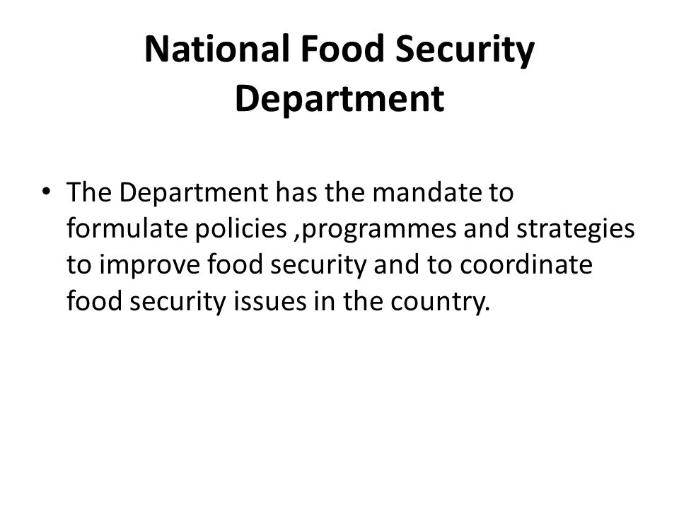 National Food Security Department The Department has the mandate to formulate policies,programmes and strategies to improve food security and to coord