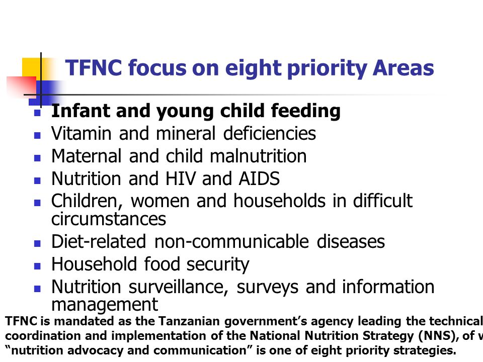 TFNC focus on eight priority Areas Infant and young child feeding Vitamin and mineral deficiencies Maternal and child malnutrition Nutrition and HIV a