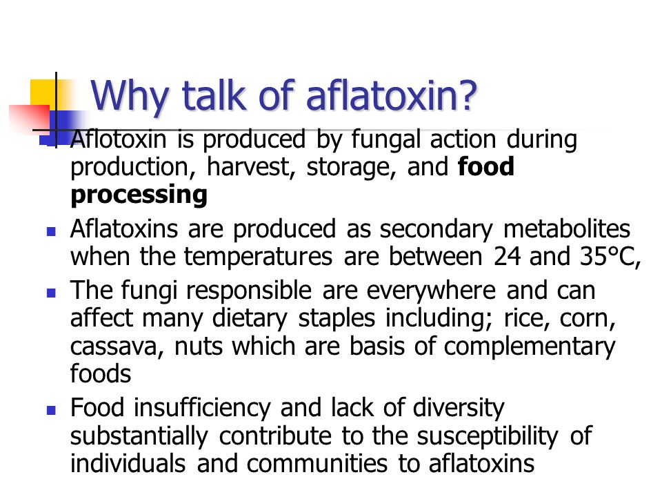 Why talk of aflatoxin? Aflotoxin is produced by fungal action during production, harvest, storage, and food processing Aflatoxins are produced as seco