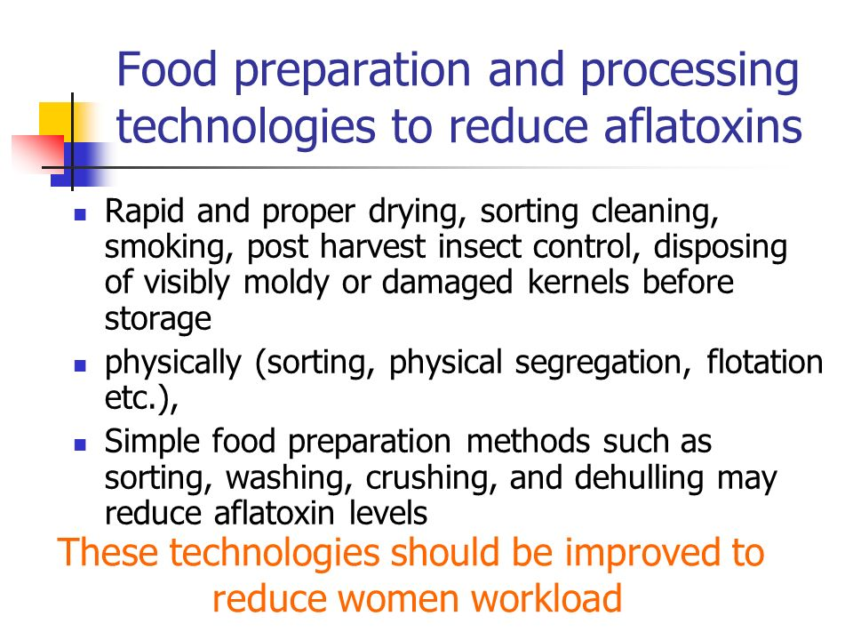 Food preparation and processing technologies to reduce aflatoxins Rapid and proper drying, sorting cleaning, smoking, post harvest insect control, dis