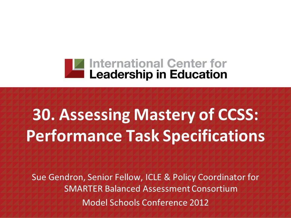 30. Assessing Mastery of CCSS: Performance Task Specifications Sue Gendron, Senior Fellow, ICLE & Policy Coordinator for SMARTER Balanced Assessment C