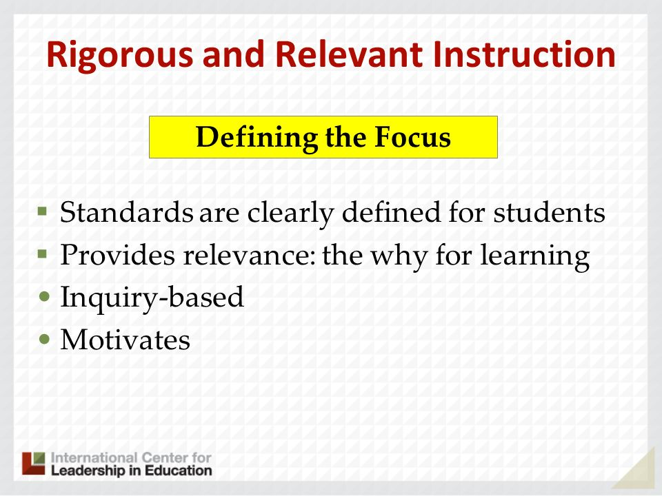 Rigorous and Relevant Instruction Standards are clearly defined for students Provides relevance: the why for learning Inquiry-based Motivates Defining
