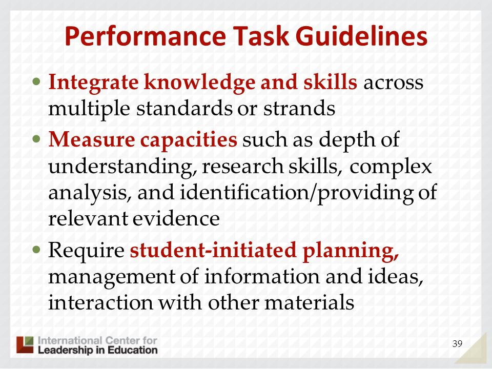 Performance Task Guidelines Integrate knowledge and skills across multiple standards or strands Measure capacities such as depth of understanding, res