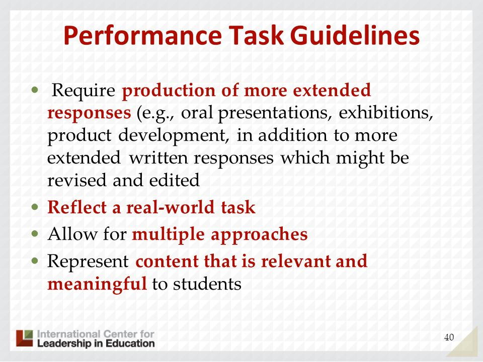 Performance Task Guidelines Require production of more extended responses (e.g., oral presentations, exhibitions, product development, in addition to
