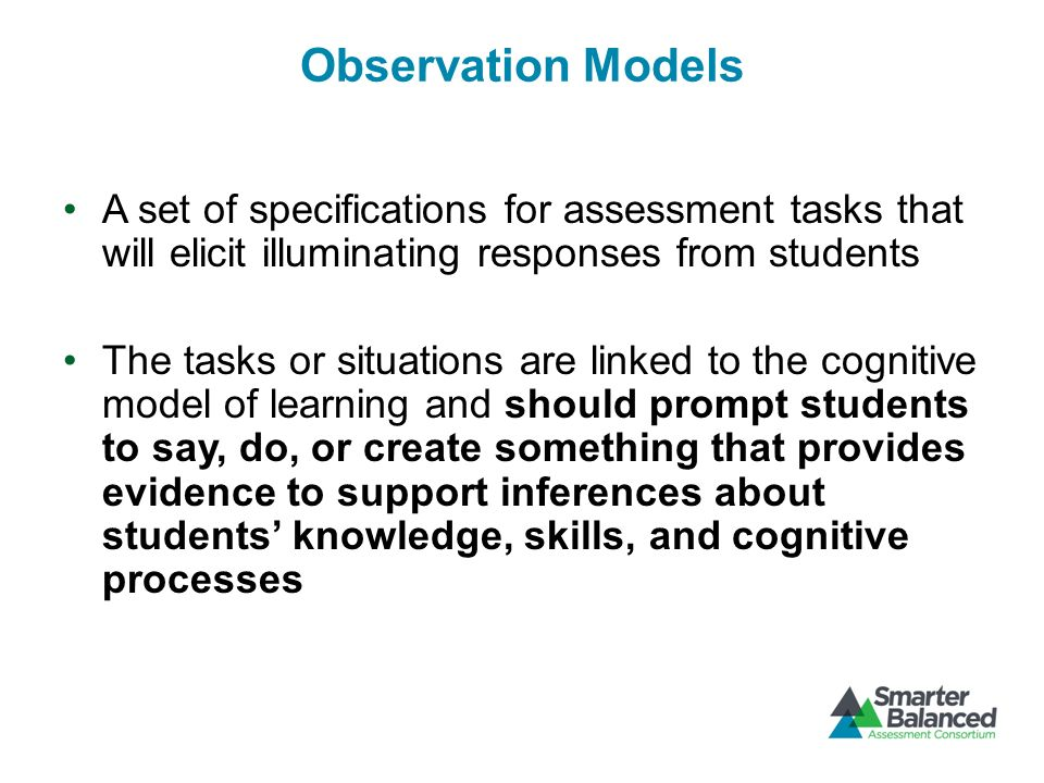 Interpretation Interpretations use the evidence from observations to make claims about what students understand and can do Claims – Frame a manageable number of learning goals around which instruction can be organized – Guide the specification of appropriate evidence – Provides a basis for meaningful reporting to different interested audiences