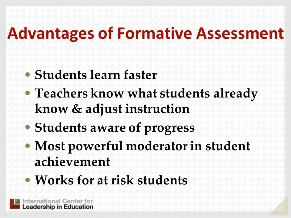 Advantages of Formative Assessment Students learn faster Teachers know what students already know & adjust instruction Students aware of progress Most