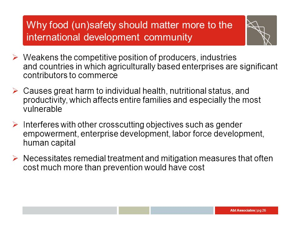 Abt Associates | pg 26 Why food (un)safety should matter more to the international development community Weakens the competitive position of producers, industries and countries in which agriculturally based enterprises are significant contributors to commerce Causes great harm to individual health, nutritional status, and productivity, which affects entire families and especially the most vulnerable Interferes with other crosscutting objectives such as gender empowerment, enterprise development, labor force development, human capital Necessitates remedial treatment and mitigation measures that often cost much more than prevention would have cost