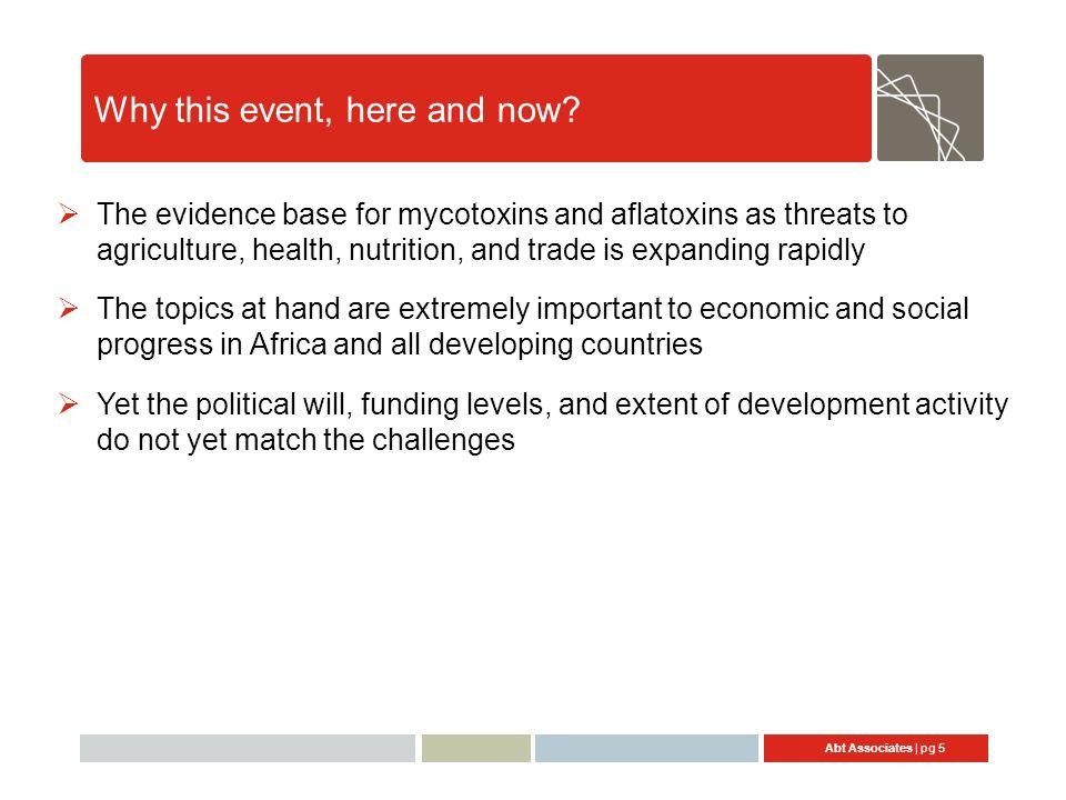 Abt Associates | pg 5 Why this event, here and now? The evidence base for mycotoxins and aflatoxins as threats to agriculture, health, nutrition, and