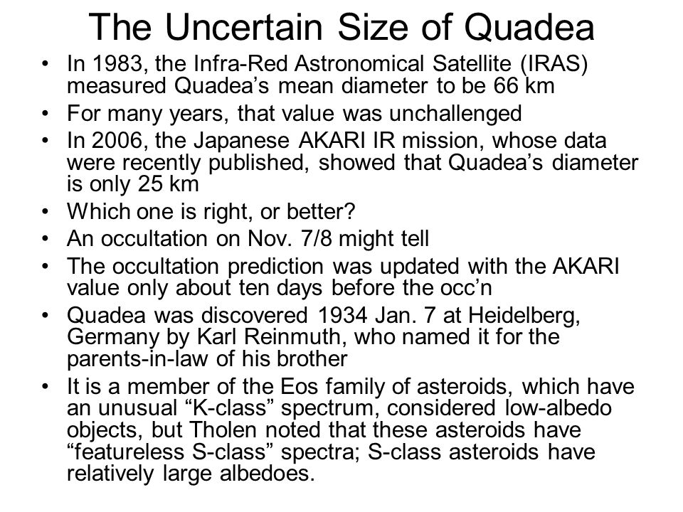 The Uncertain Size of Quadea In 1983, the Infra-Red Astronomical Satellite (IRAS) measured Quadeas mean diameter to be 66 km For many years, that value was unchallenged In 2006, the Japanese AKARI IR mission, whose data were recently published, showed that Quadeas diameter is only 25 km Which one is right, or better.