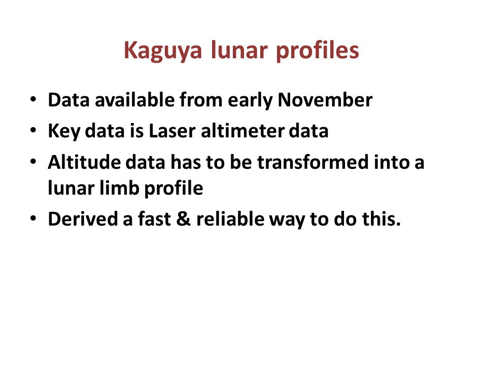 Data available from early November Key data is Laser altimeter data Altitude data has to be transformed into a lunar limb profile Derived a fast & reliable way to do this.