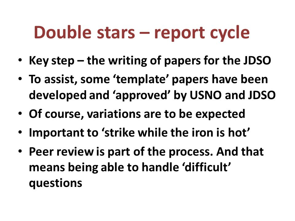 Key step – the writing of papers for the JDSO To assist, some template papers have been developed and approved by USNO and JDSO Of course, variations are to be expected Important to strike while the iron is hot Peer review is part of the process.